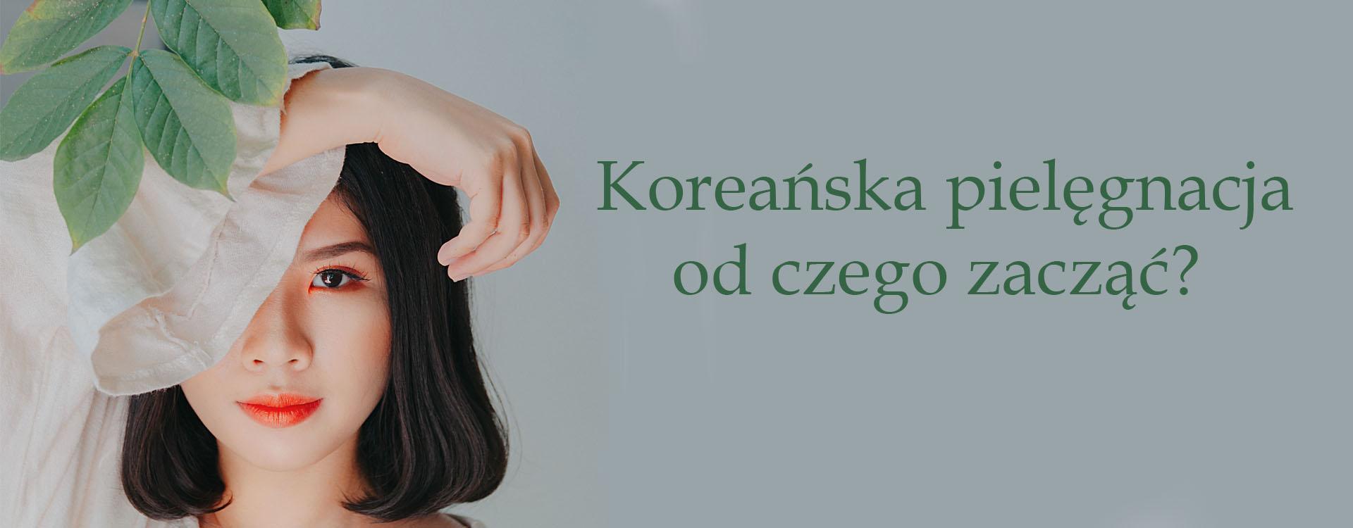 Koreańska pielęgnacja – od czego zacząć?