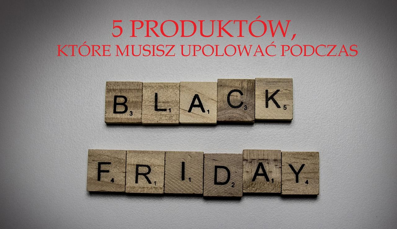 5 produktów, które musisz upolować podczas Black Friday